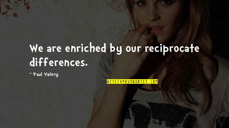 Reciprocate Quotes By Paul Valery: We are enriched by our reciprocate differences.