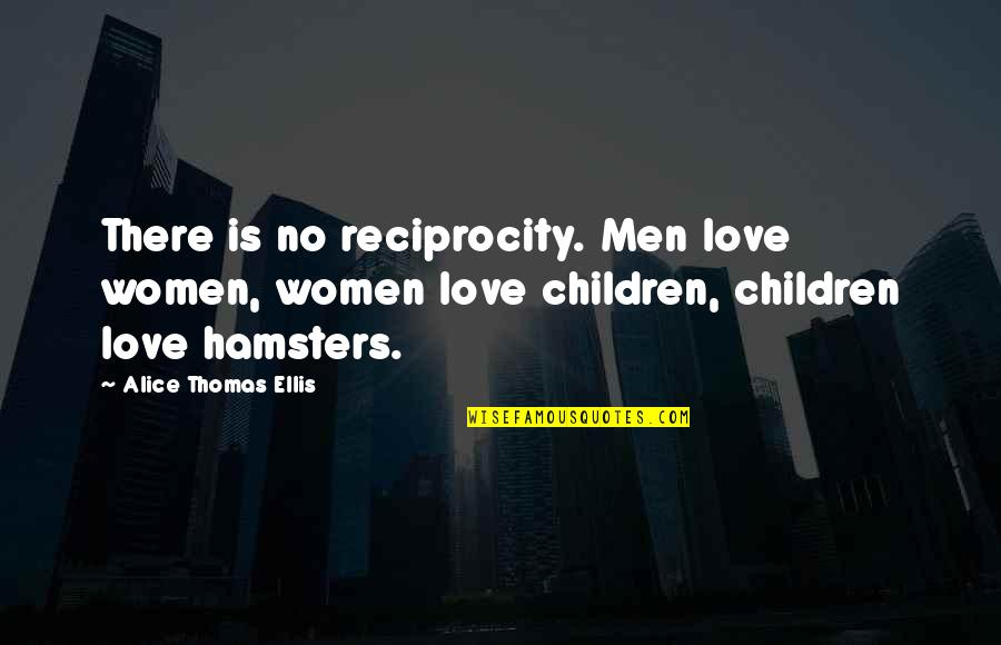 Reciprocity In Love Quotes By Alice Thomas Ellis: There is no reciprocity. Men love women, women