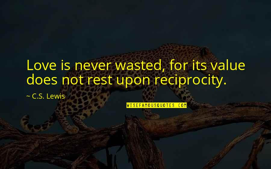 Reciprocity In Love Quotes By C.S. Lewis: Love is never wasted, for its value does