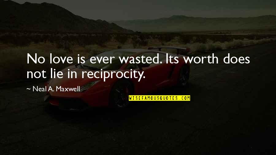 Reciprocity In Love Quotes By Neal A. Maxwell: No love is ever wasted. Its worth does