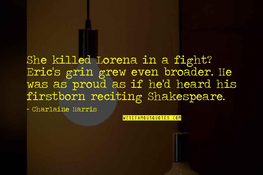 Reciting Quotes By Charlaine Harris: She killed Lorena in a fight? Eric's grin