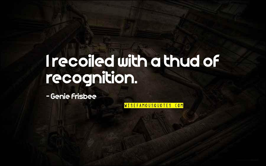 Recoiled Quotes By Genie Frisbee: I recoiled with a thud of recognition.