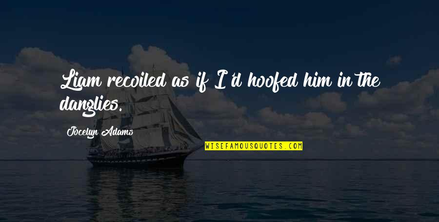 Recoiled Quotes By Jocelyn Adams: Liam recoiled as if I'd hoofed him in