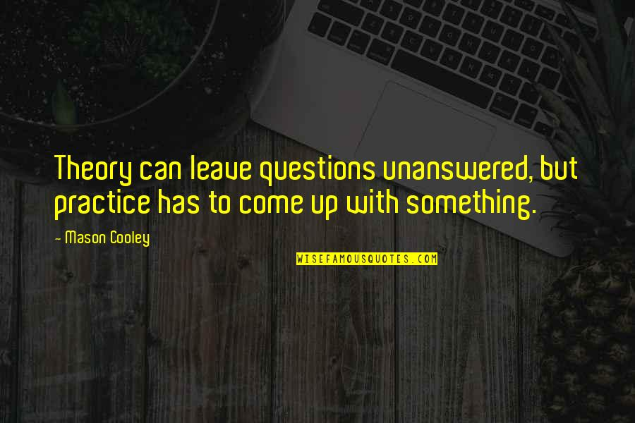 Recoiled Quotes By Mason Cooley: Theory can leave questions unanswered, but practice has