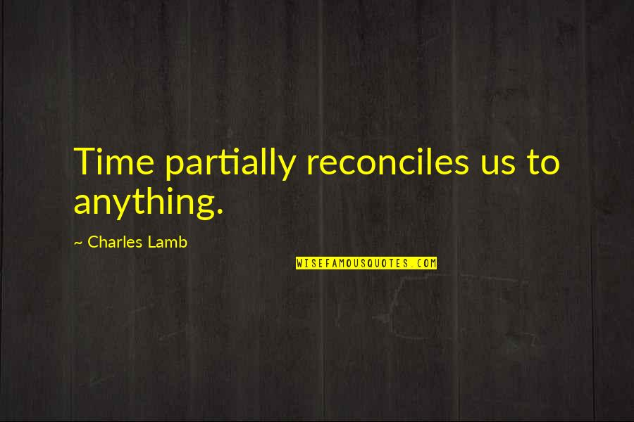 Reconciles Quotes By Charles Lamb: Time partially reconciles us to anything.