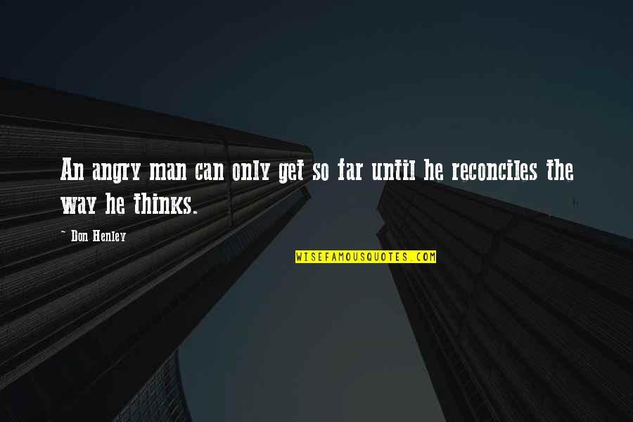Reconciles Quotes By Don Henley: An angry man can only get so far