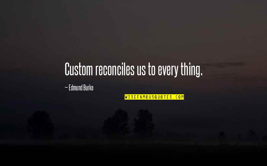 Reconciles Quotes By Edmund Burke: Custom reconciles us to every thing.