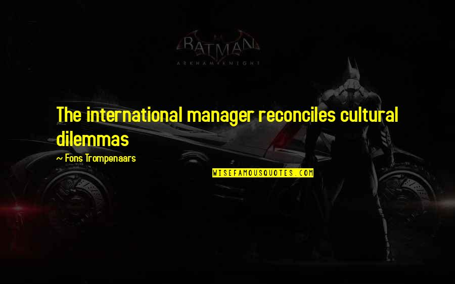 Reconciles Quotes By Fons Trompenaars: The international manager reconciles cultural dilemmas