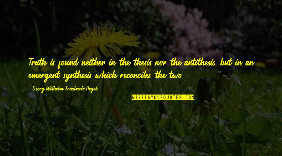 Reconciles Quotes By Georg Wilhelm Friedrich Hegel: Truth is found neither in the thesis nor