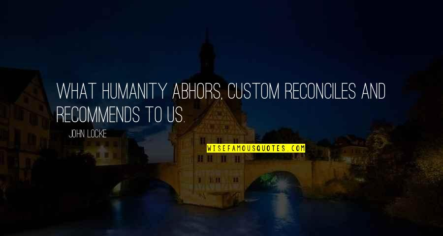 Reconciles Quotes By John Locke: What humanity abhors, custom reconciles and recommends to