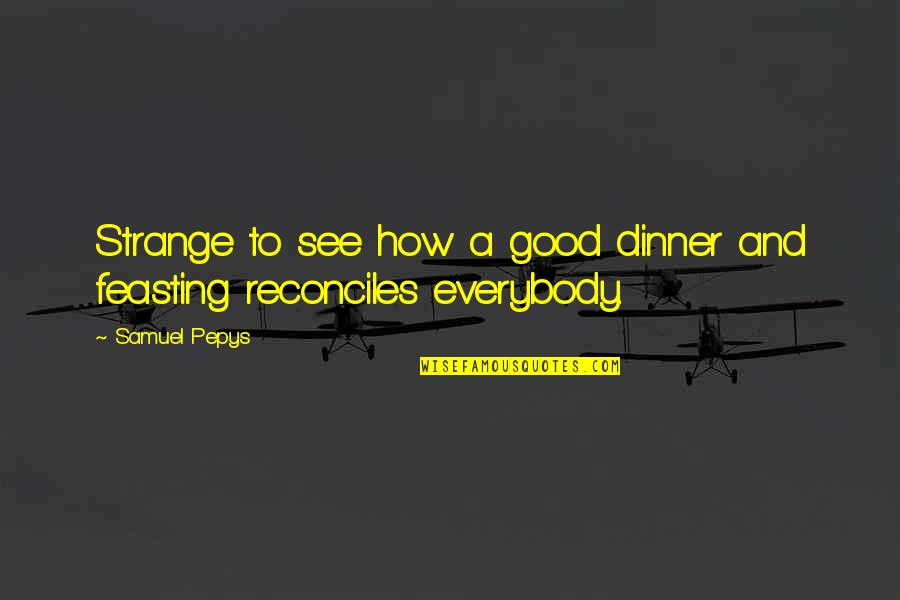 Reconciles Quotes By Samuel Pepys: Strange to see how a good dinner and