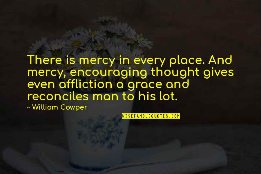 Reconciles Quotes By William Cowper: There is mercy in every place. And mercy,