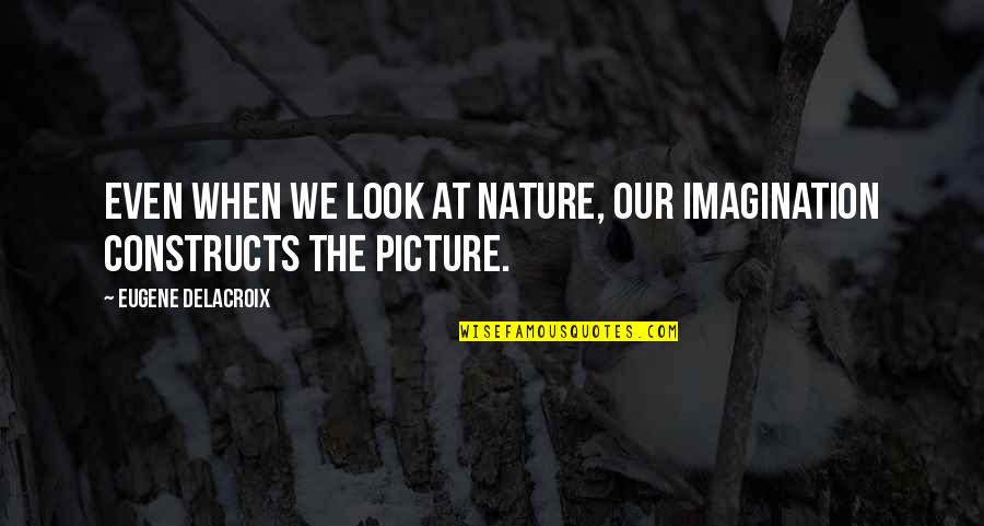 Reconditioned Quotes By Eugene Delacroix: Even when we look at nature, our imagination