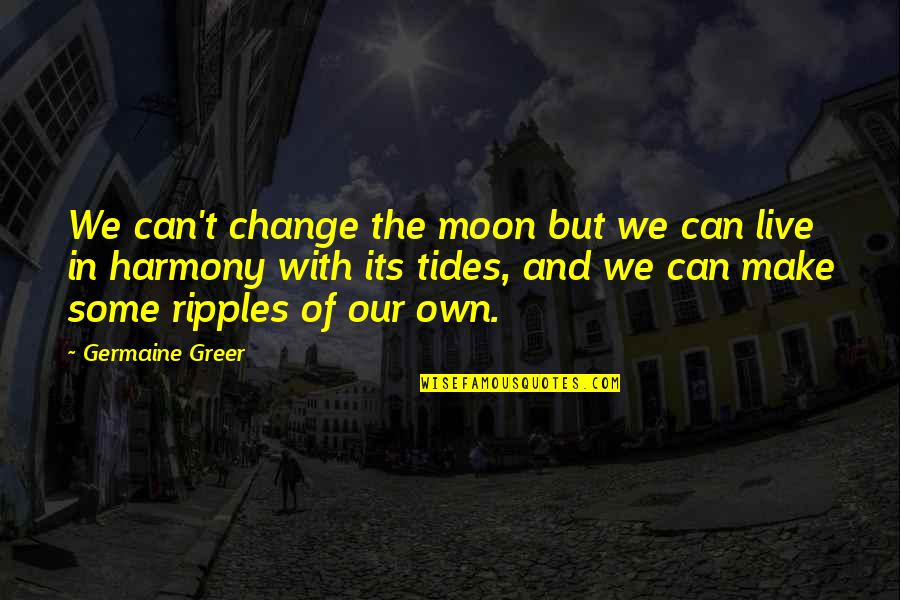 Reconditioned Quotes By Germaine Greer: We can't change the moon but we can