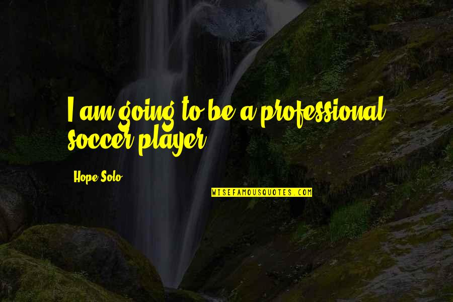 Reconditioned Quotes By Hope Solo: I am going to be a professional soccer