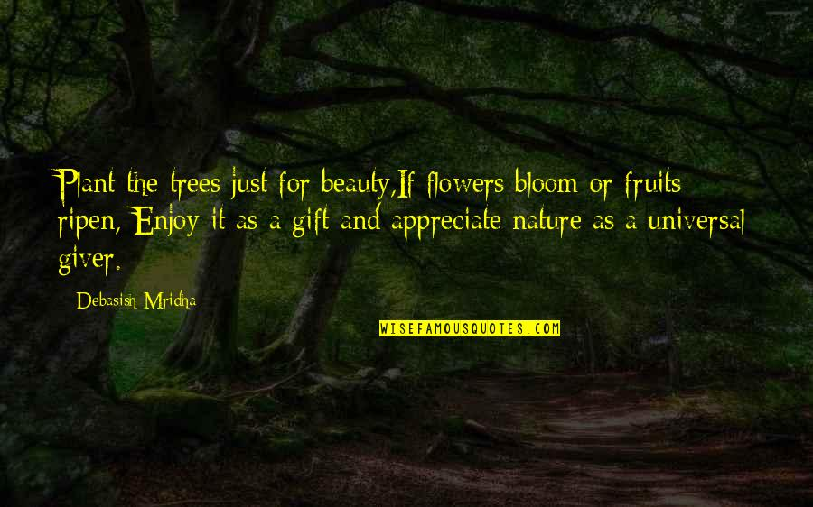 Recopied Quotes By Debasish Mridha: Plant the trees just for beauty,If flowers bloom
