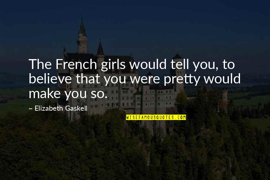 Recopied Quotes By Elizabeth Gaskell: The French girls would tell you, to believe