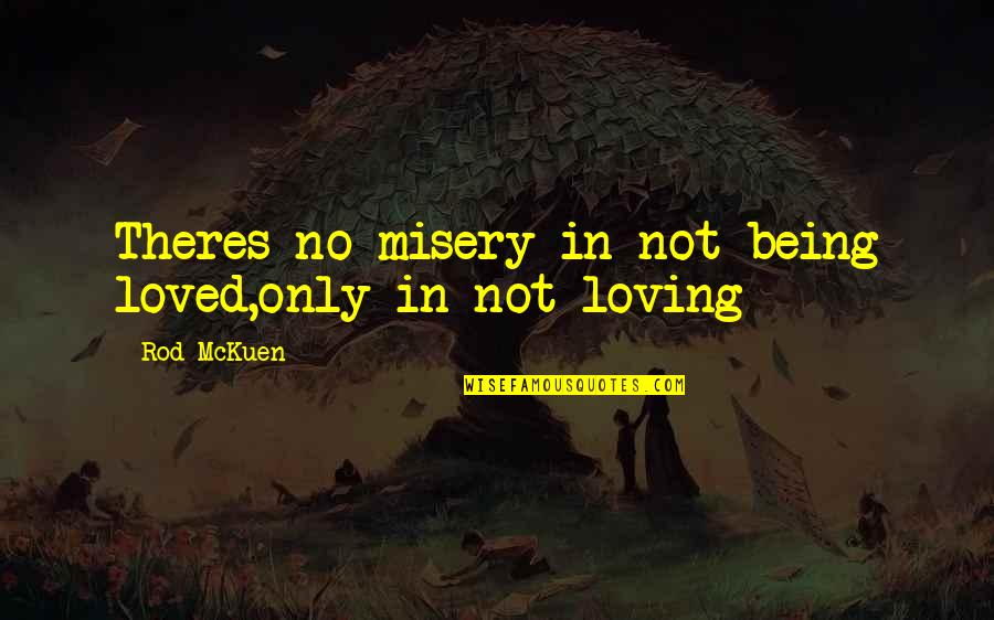 Recopied Quotes By Rod McKuen: Theres no misery in not being loved,only in