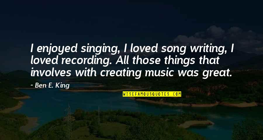 Recording Music Quotes By Ben E. King: I enjoyed singing, I loved song writing, I