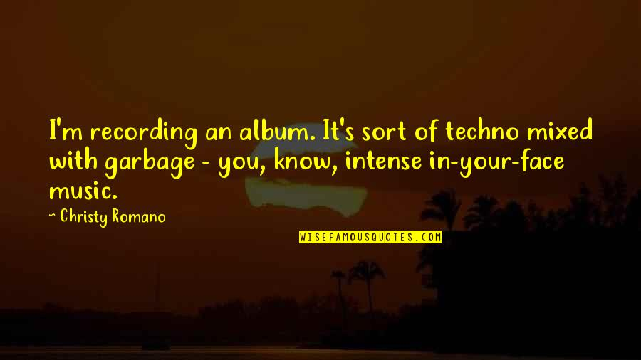 Recording Music Quotes By Christy Romano: I'm recording an album. It's sort of techno