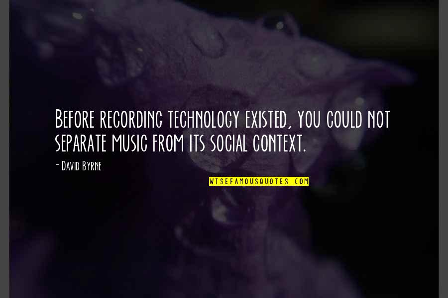 Recording Music Quotes By David Byrne: Before recording technology existed, you could not separate