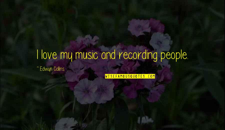 Recording Music Quotes By Edwyn Collins: I love my music and recording people.