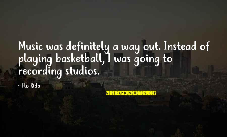 Recording Music Quotes By Flo Rida: Music was definitely a way out. Instead of