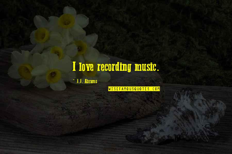 Recording Music Quotes By J.J. Abrams: I love recording music.