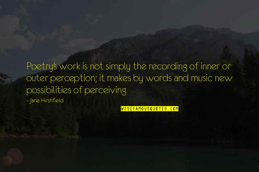Recording Music Quotes By Jane Hirshfield: Poetry's work is not simply the recording of