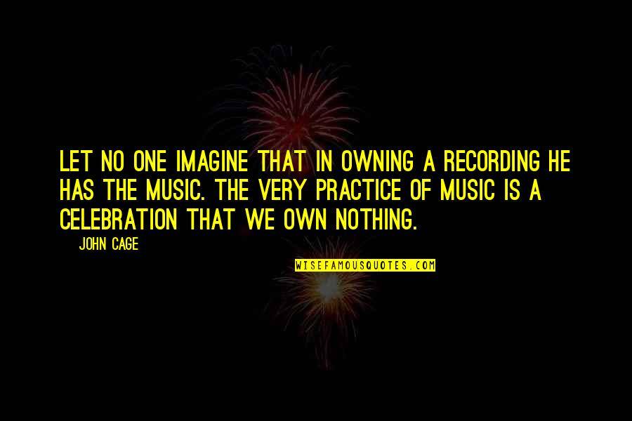 Recording Music Quotes By John Cage: Let no one imagine that in owning a