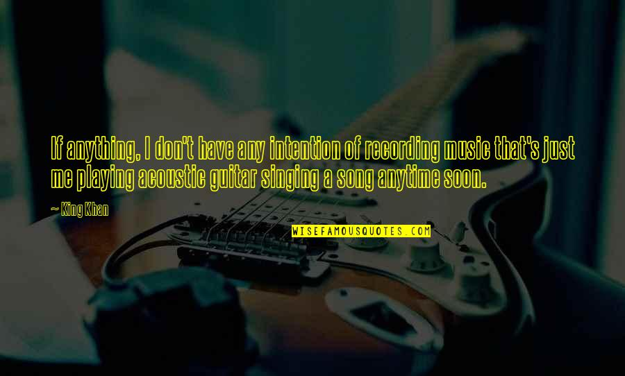 Recording Music Quotes By King Khan: If anything, I don't have any intention of