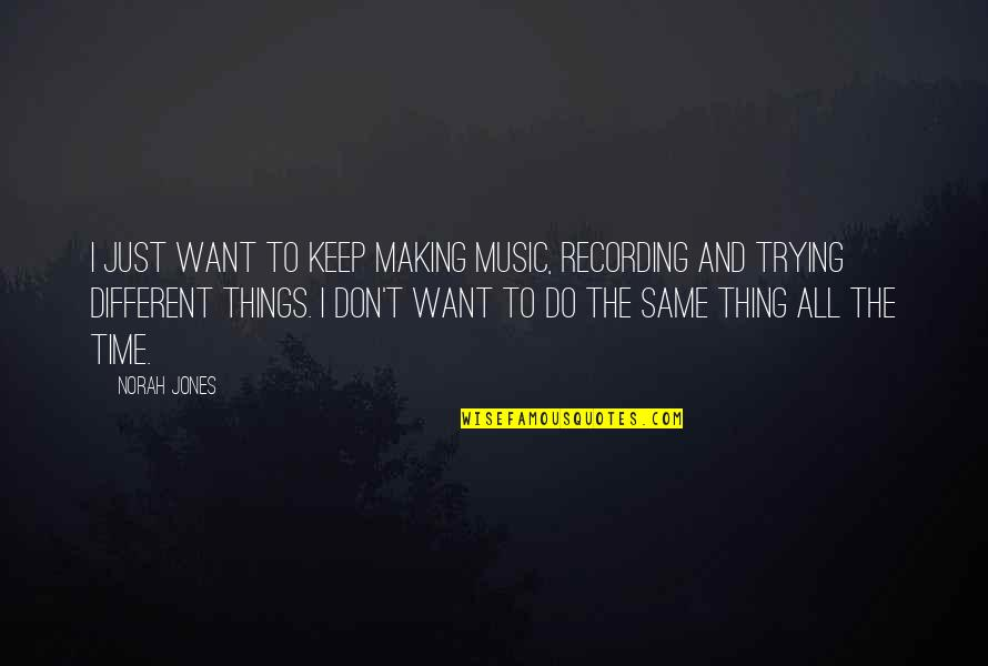Recording Music Quotes By Norah Jones: I just want to keep making music, recording
