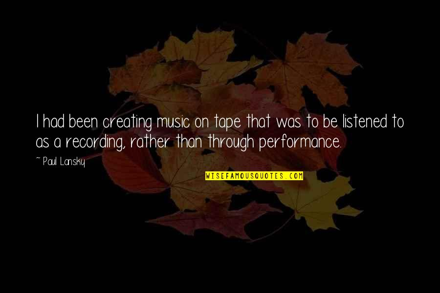 Recording Music Quotes By Paul Lansky: I had been creating music on tape that