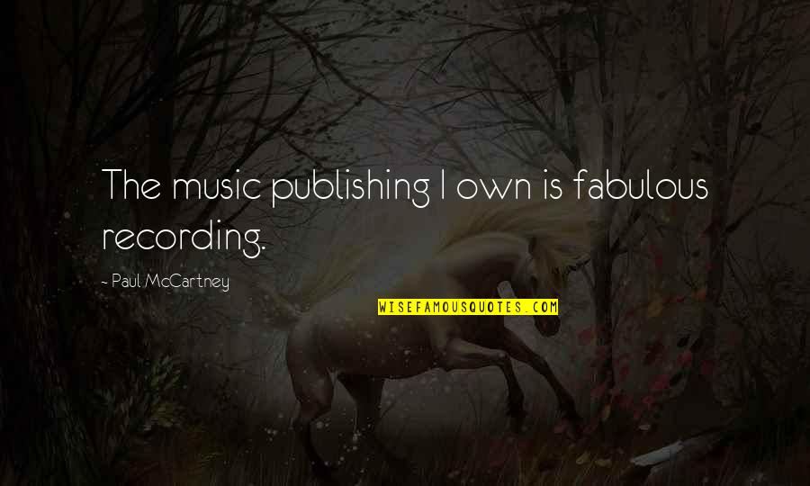 Recording Music Quotes By Paul McCartney: The music publishing I own is fabulous recording.