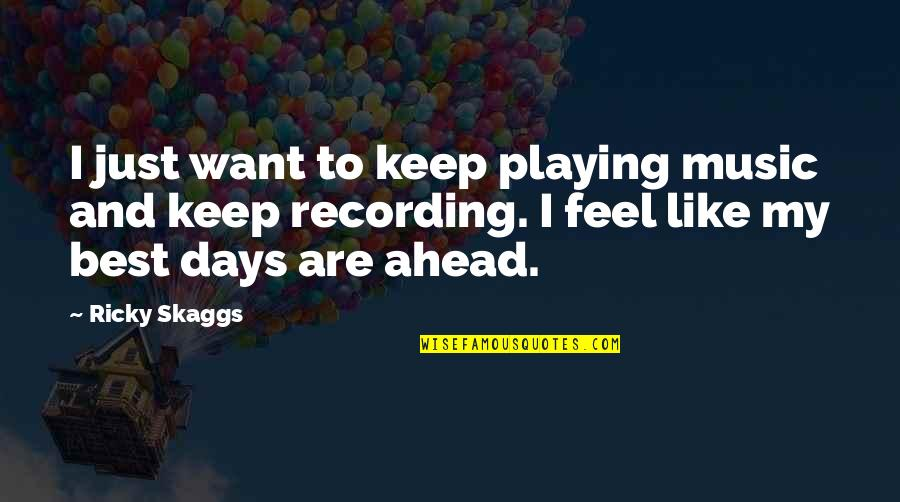 Recording Music Quotes By Ricky Skaggs: I just want to keep playing music and