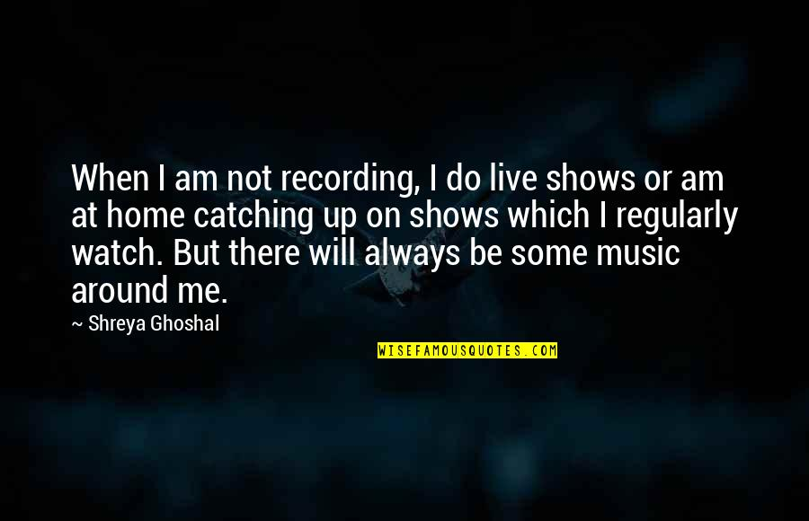 Recording Music Quotes By Shreya Ghoshal: When I am not recording, I do live
