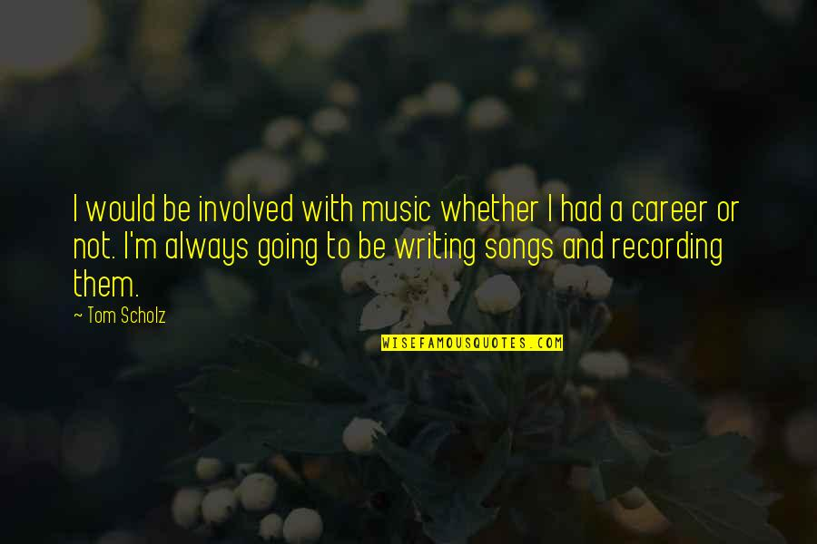 Recording Music Quotes By Tom Scholz: I would be involved with music whether I