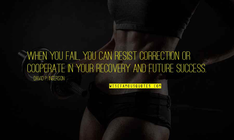 Recovery Inspirational Quotes By David P. Ingerson: When you fail, you can resist correction or