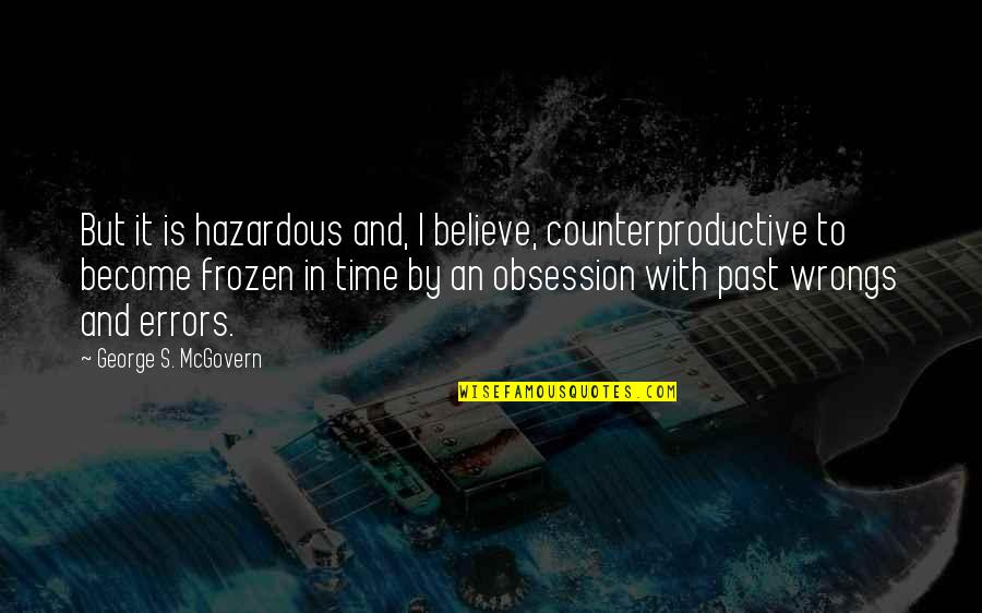 Recovery Inspirational Quotes By George S. McGovern: But it is hazardous and, I believe, counterproductive