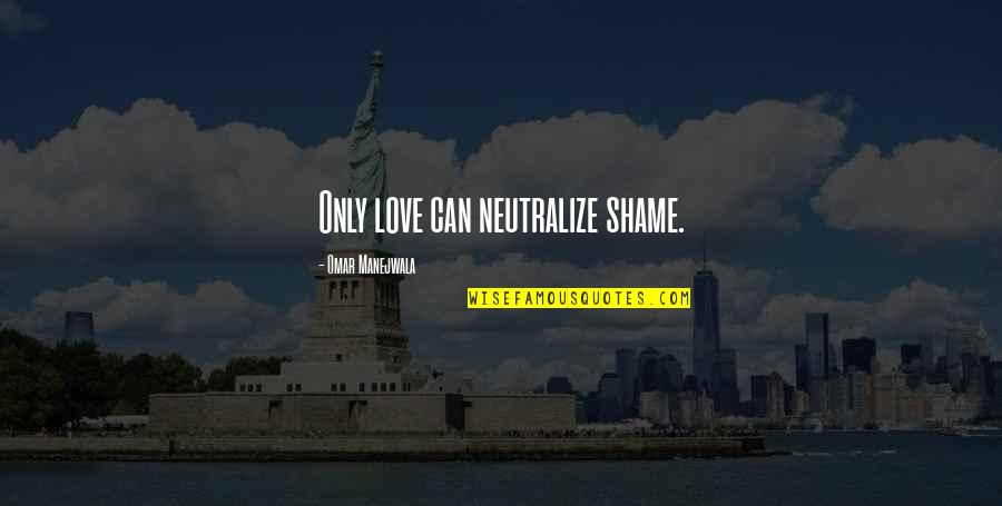 Recovery Inspirational Quotes By Omar Manejwala: Only love can neutralize shame.