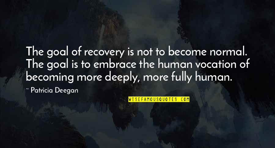 Recovery Inspirational Quotes By Patricia Deegan: The goal of recovery is not to become