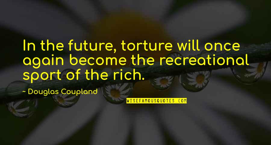 Recreational Quotes By Douglas Coupland: In the future, torture will once again become