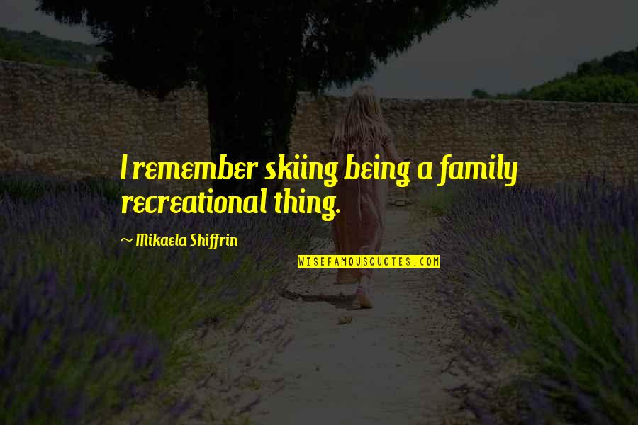 Recreational Quotes By Mikaela Shiffrin: I remember skiing being a family recreational thing.