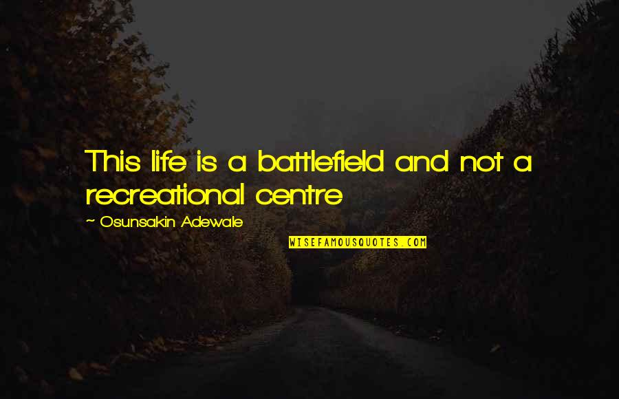 Recreational Quotes By Osunsakin Adewale: This life is a battlefield and not a