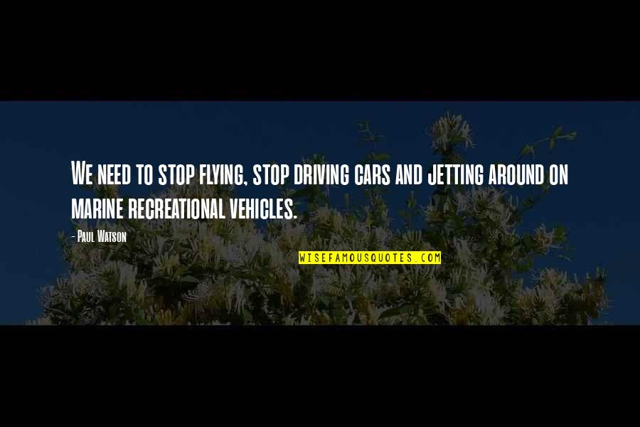 Recreational Quotes By Paul Watson: We need to stop flying, stop driving cars