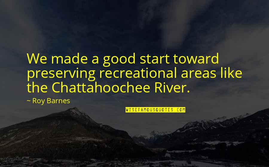 Recreational Quotes By Roy Barnes: We made a good start toward preserving recreational