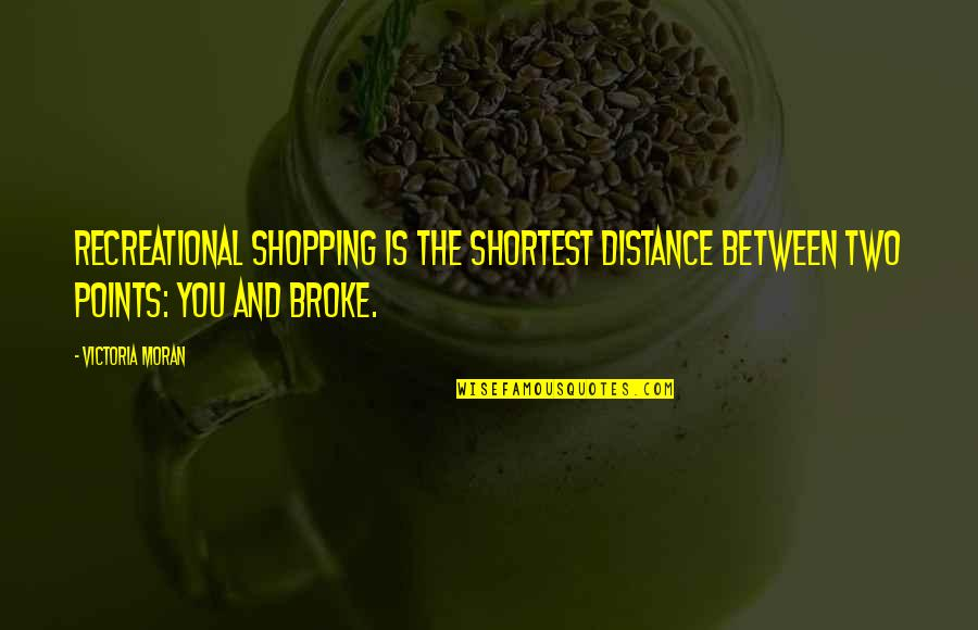 Recreational Quotes By Victoria Moran: Recreational shopping is the shortest distance between two
