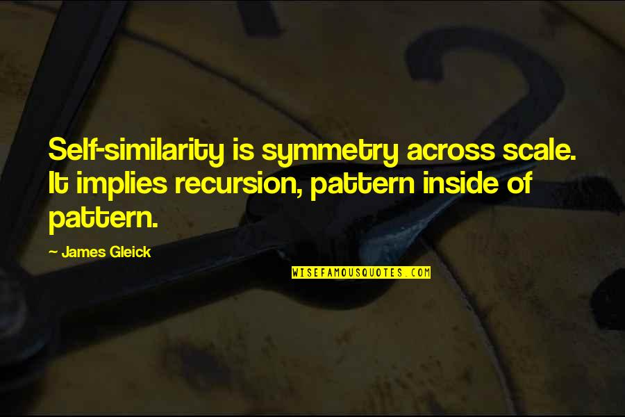 Recursion Quotes By James Gleick: Self-similarity is symmetry across scale. It implies recursion,
