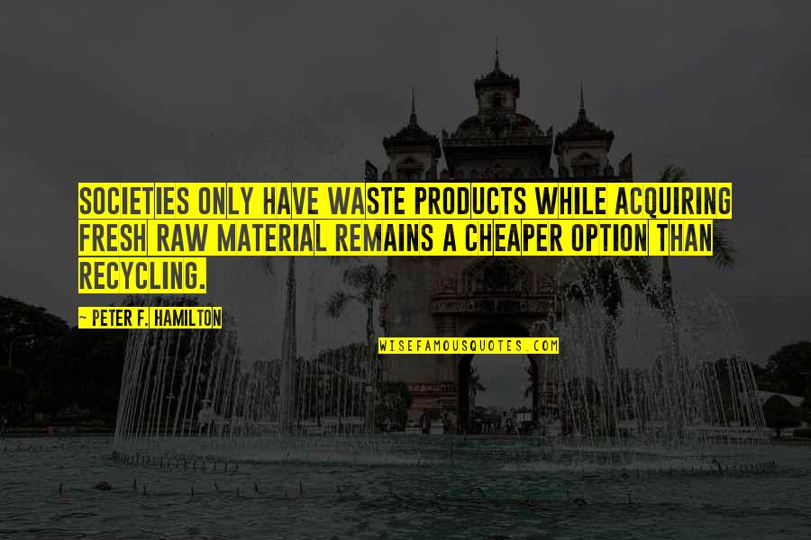 Recycling Waste Quotes By Peter F. Hamilton: Societies only have waste products while acquiring fresh