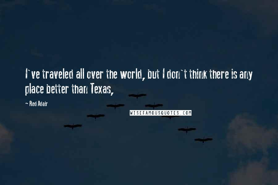 Red Adair quotes: I've traveled all over the world, but I don't think there is any place better than Texas,